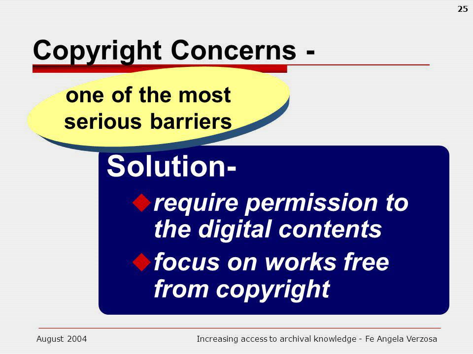 August 2004Increasing access to archival knowledge - Fe Angela Verzosa 25 Solution- require permission to the digital contents focus on works free from copyright Copyright Concerns - one of the most serious barriers