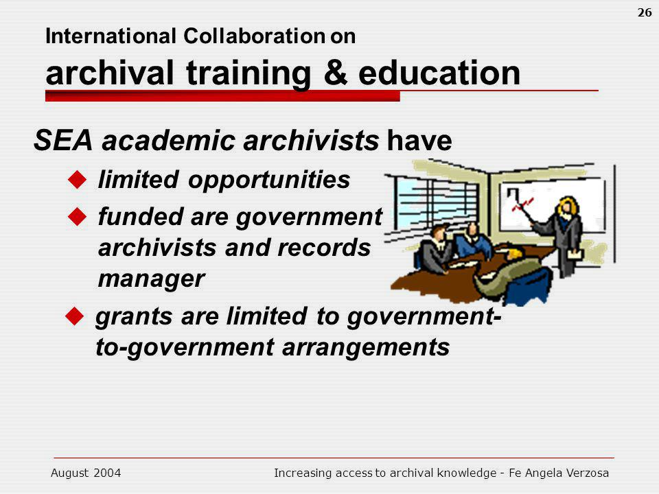 August 2004Increasing access to archival knowledge - Fe Angela Verzosa 26 International Collaboration on archival training & education SEA academic archivists have limited opportunities funded are government archivists and records manager grants are limited to government- to-government arrangements