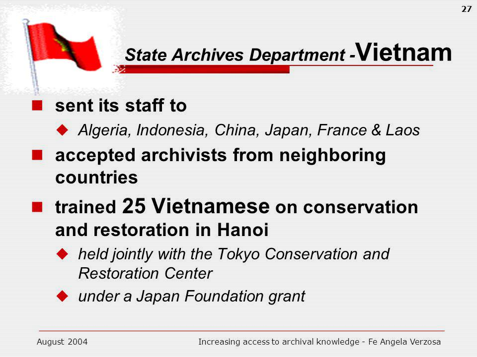 August 2004Increasing access to archival knowledge - Fe Angela Verzosa 27 State Archives Department - Vietnam sent its staff to Algeria, Indonesia, China, Japan, France & Laos accepted archivists from neighboring countries trained 25 Vietnamese on conservation and restoration in Hanoi held jointly with the Tokyo Conservation and Restoration Center under a Japan Foundation grant