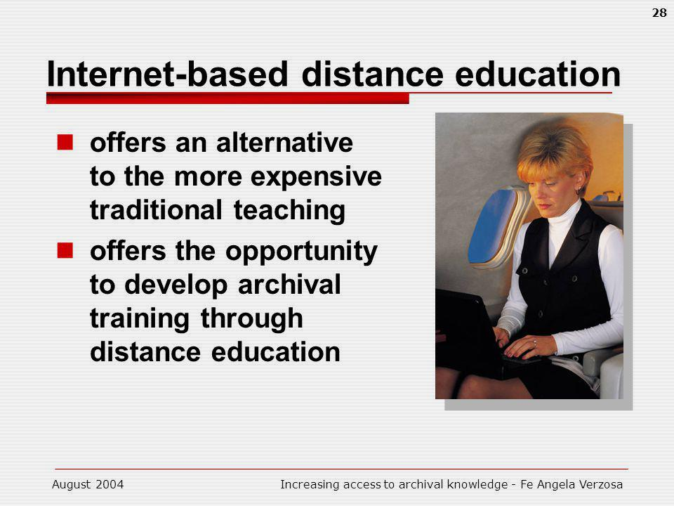 August 2004Increasing access to archival knowledge - Fe Angela Verzosa 28 Internet-based distance education offers an alternative to the more expensive traditional teaching offers the opportunity to develop archival training through distance education