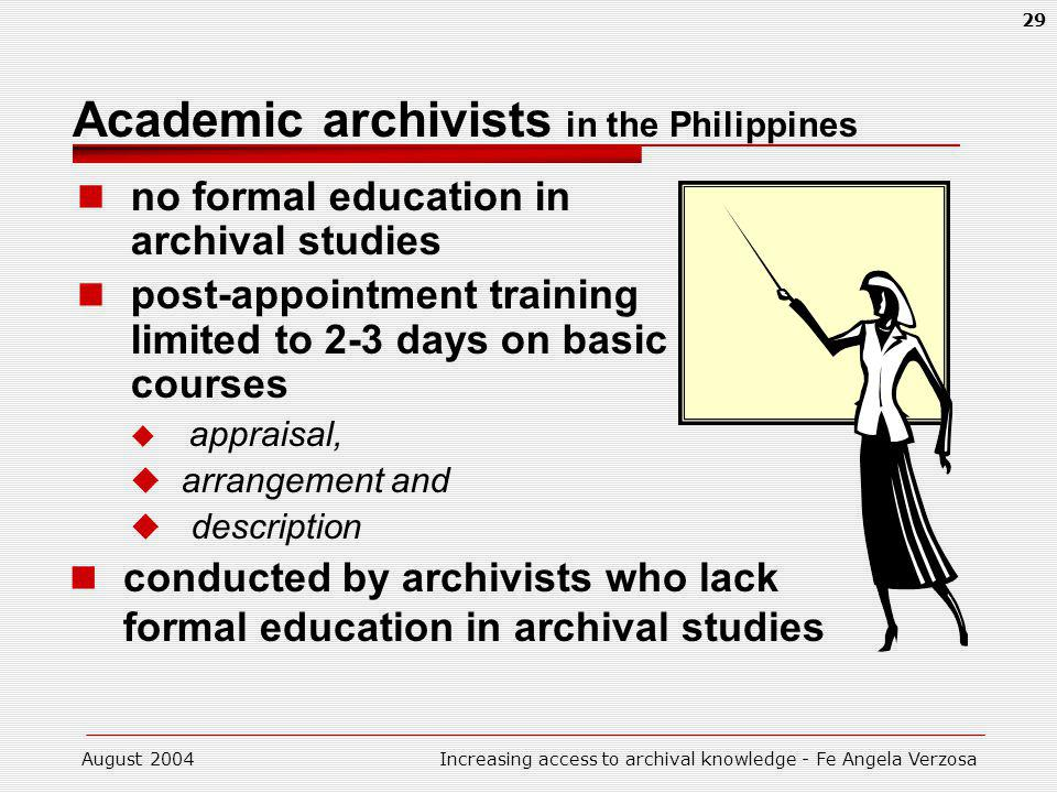 August 2004Increasing access to archival knowledge - Fe Angela Verzosa 29 Academic archivists in the Philippines no formal education in archival studies post-appointment training limited to 2-3 days on basic courses appraisal, arrangement and description conducted by archivists who lack formal education in archival studies