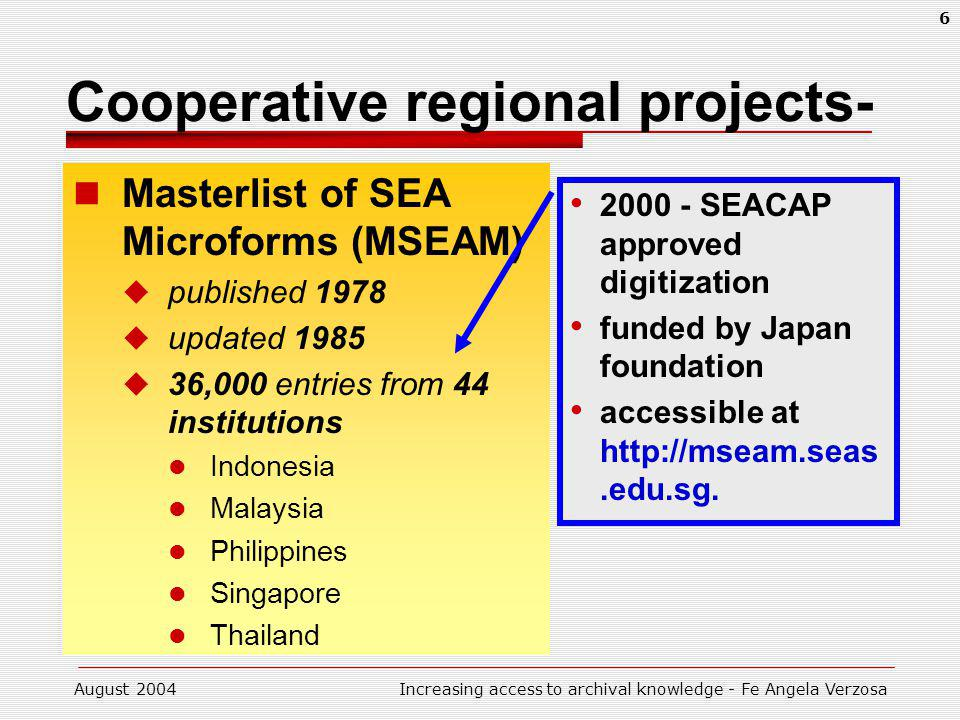 August 2004Increasing access to archival knowledge - Fe Angela Verzosa 6 Cooperative regional projects- Masterlist of SEA Microforms (MSEAM) published 1978 updated 1985 36,000 entries from 44 institutions Indonesia Malaysia Philippines Singapore Thailand 2000 - SEACAP approved digitization funded by Japan foundation accessible at http://mseam.seas.edu.sg.