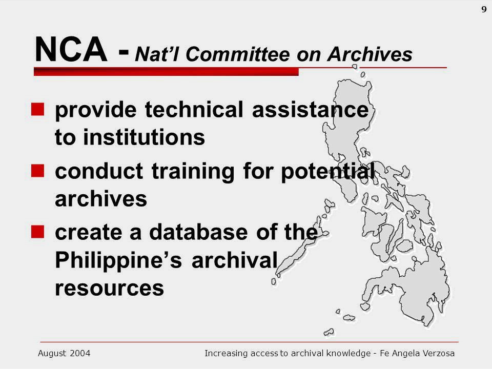 August 2004Increasing access to archival knowledge - Fe Angela Verzosa 9 NCA - Natl Committee on Archives provide technical assistance to institutions