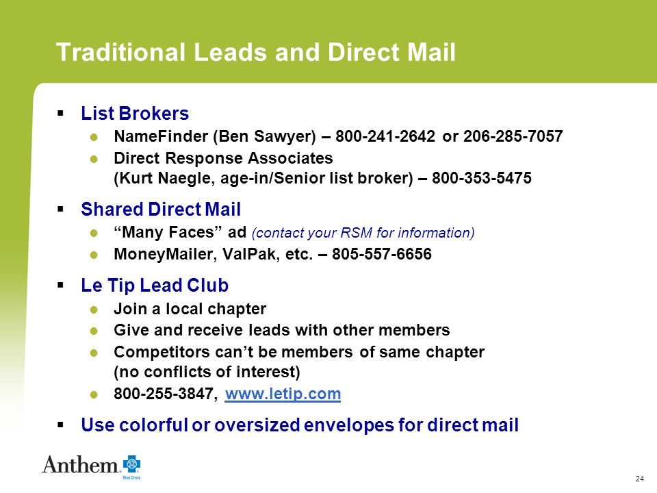 24 Traditional Leads and Direct Mail List Brokers NameFinder (Ben Sawyer) – 800-241-2642 or 206-285-7057 Direct Response Associates (Kurt Naegle, age-in/Senior list broker) – 800-353-5475 Shared Direct Mail Many Faces ad (contact your RSM for information) MoneyMailer, ValPak, etc.