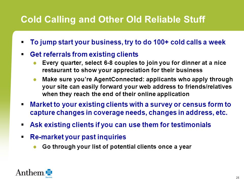 25 Cold Calling and Other Old Reliable Stuff To jump start your business, try to do 100+ cold calls a week Get referrals from existing clients Every quarter, select 6-8 couples to join you for dinner at a nice restaurant to show your appreciation for their business Make sure youre AgentConnected: applicants who apply through your site can easily forward your web address to friends/relatives when they reach the end of their online application Market to your existing clients with a survey or census form to capture changes in coverage needs, changes in address, etc.