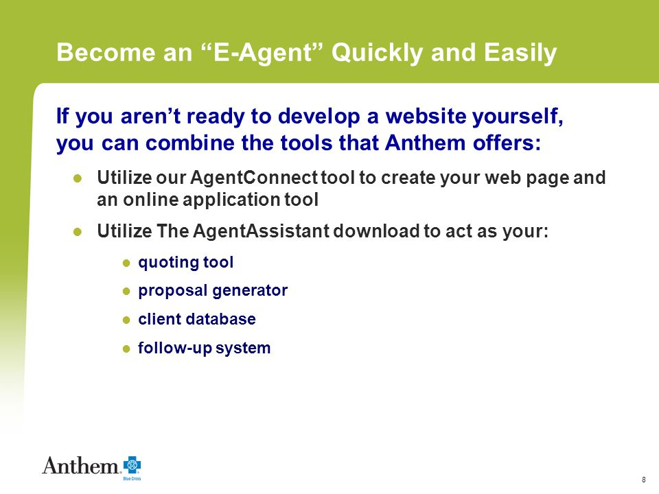 8 Become an E-Agent Quickly and Easily If you arent ready to develop a website yourself, you can combine the tools that Anthem offers: Utilize our AgentConnect tool to create your web page and an online application tool Utilize The AgentAssistant download to act as your: quoting tool proposal generator client database follow-up system