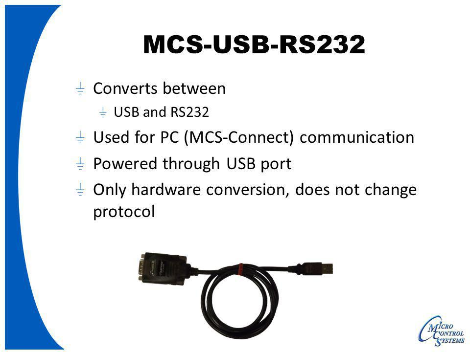 MCS-USB-RS232 Converts between USB and RS232 Used for PC (MCS-Connect) communication Powered through USB port Only hardware conversion, does not chang