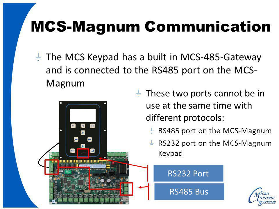 MCS-Magnum Communication RS485 Bus The MCS Keypad has a built in MCS-485-Gateway and is connected to the RS485 port on the MCS- Magnum These two ports