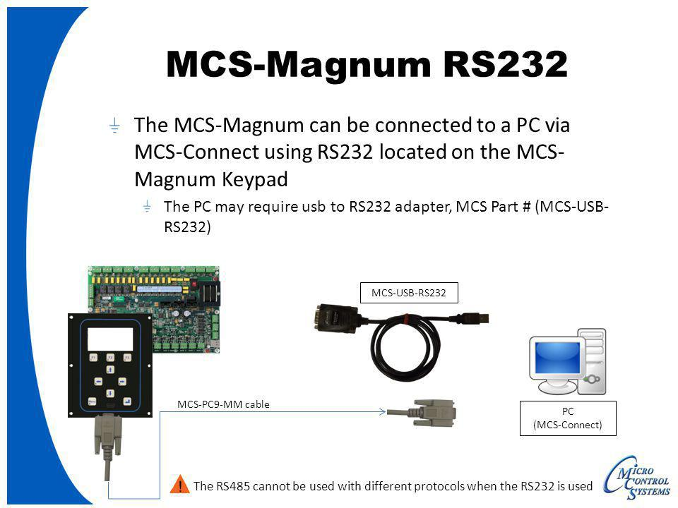 MCS-Magnum RS232 The MCS-Magnum can be connected to a PC via MCS-Connect using RS232 located on the MCS- Magnum Keypad The PC may require usb to RS232