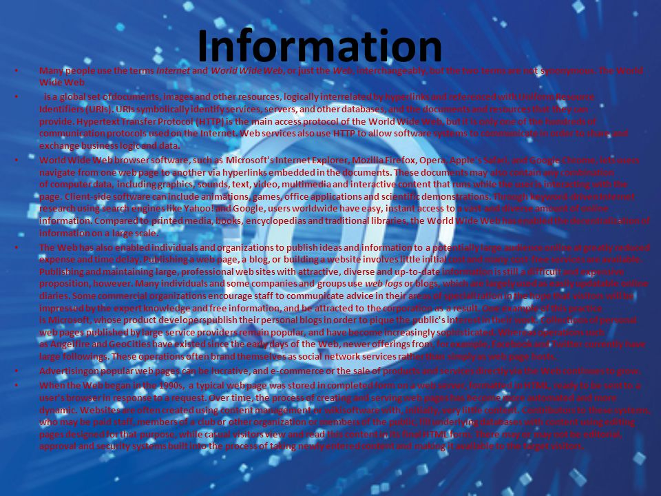 Many people use the terms Internet and World Wide Web, or just the Web, interchangeably, but the two terms are not synonymous. The World Wide Web is a
