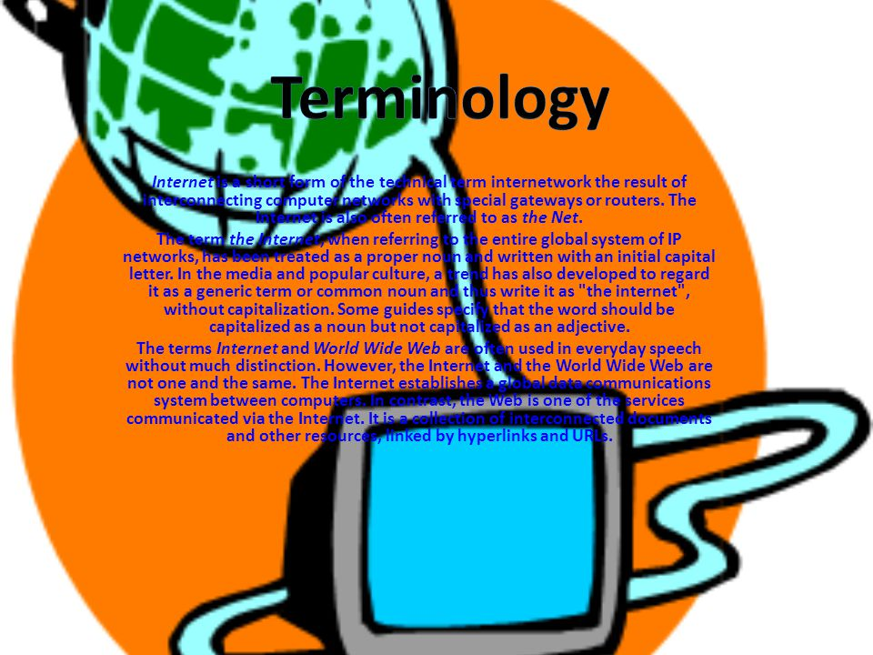 Internet is a short form of the technical term internetwork the result of interconnecting computer networks with special gateways or routers. The Inte