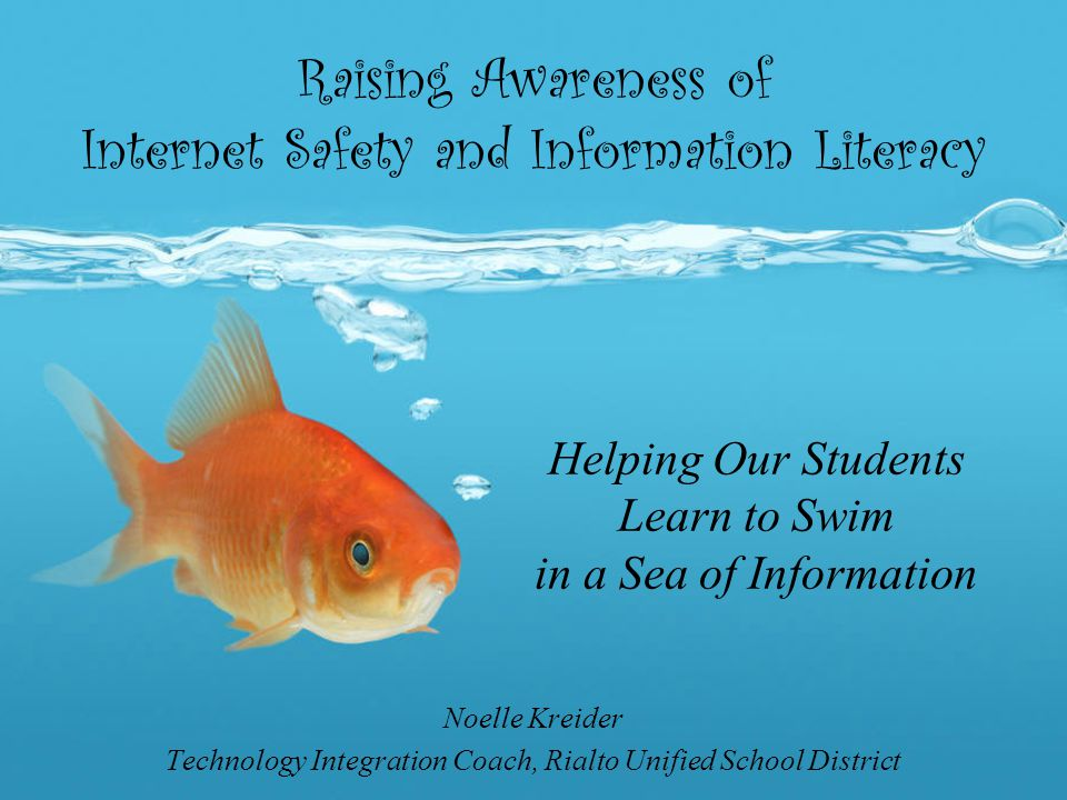 Raising Awareness of Internet Safety and Information Literacy Noelle Kreider Technology Integration Coach, Rialto Unified School District Helping Our Students Learn to Swim in a Sea of Information