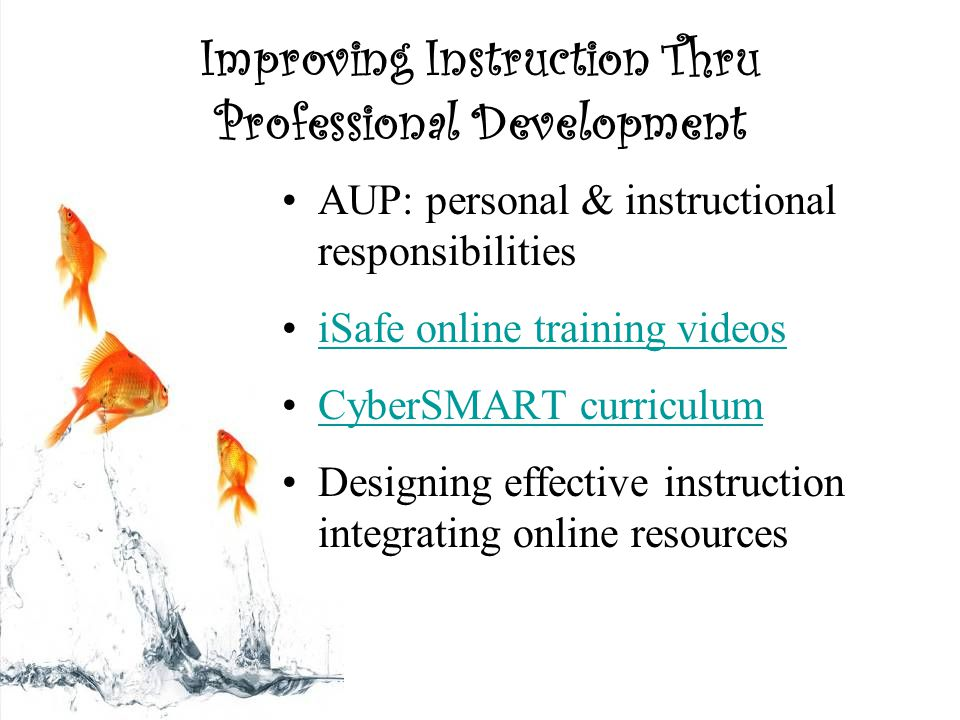 Improving Instruction Thru Professional Development AUP: personal & instructional responsibilities iSafe online training videos CyberSMART curriculum Designing effective instruction integrating online resources