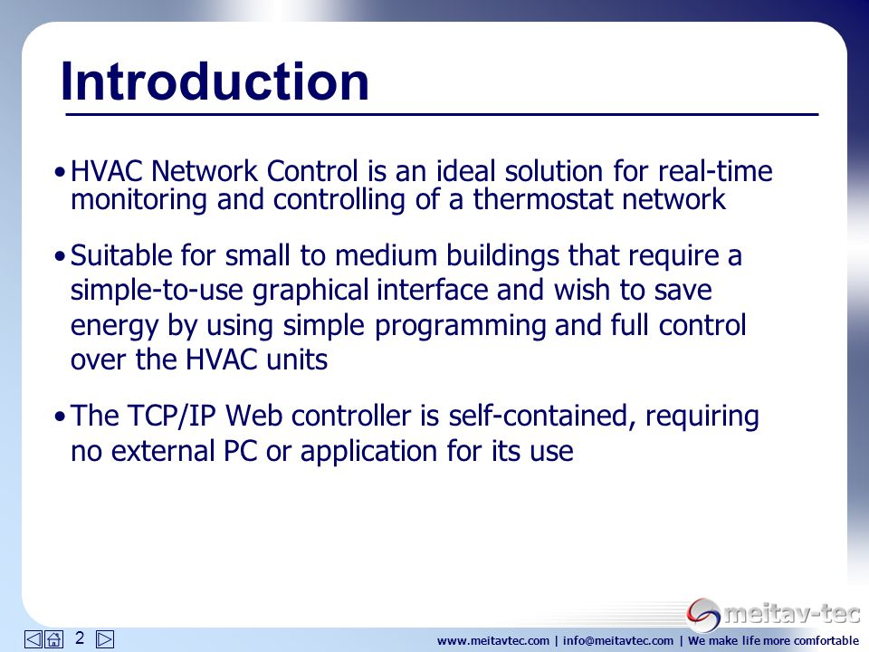 www.meitavtec.com | info@meitavtec.com | We make life more comfortable 2 HVAC Network Control is an ideal solution for real-time monitoring and controlling of a thermostat network Suitable for small to medium buildings that require a simple-to-use graphical interface and wish to save energy by using simple programming and full control over the HVAC units The TCP/IP Web controller is self-contained, requiring no external PC or application for its use Introduction