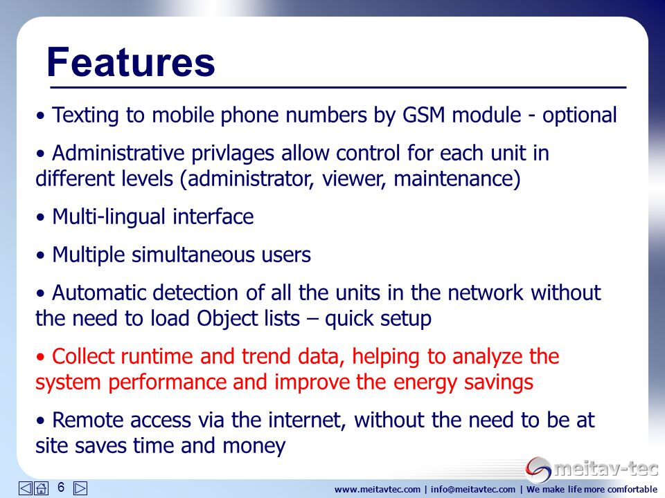 www.meitavtec.com | info@meitavtec.com | We make life more comfortable 6 Texting to mobile phone numbers by GSM module - optional Administrative privlages allow control for each unit in different levels (administrator, viewer, maintenance) Multi-lingual interface Multiple simultaneous users Automatic detection of all the units in the network without the need to load Object lists – quick setup Collect runtime and trend data, helping to analyze the system performance and improve the energy savings Remote access via the internet, without the need to be at site saves time and money Features