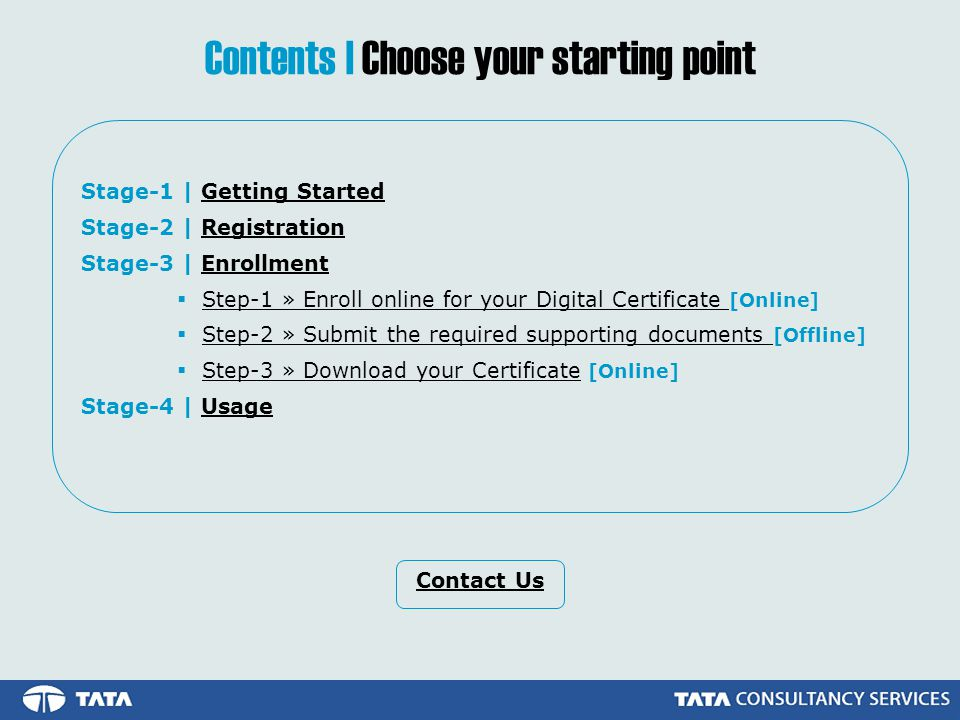 Stage-1 | Getting StartedGetting Started Stage-2 | RegistrationRegistration Stage-3 | EnrollmentEnrollment Step-1 » Enroll online for your Digital Certificate [Online]Step-1 » Enroll online for your Digital Certificate Step-2 » Submit the required supporting documents [Offline]Step-2 » Submit the required supporting documents Step-3 » Download your Certificate [Online]Step-3 » Download your Certificate Stage-4 | UsageUsage Contents | Choose your starting point Contact Us