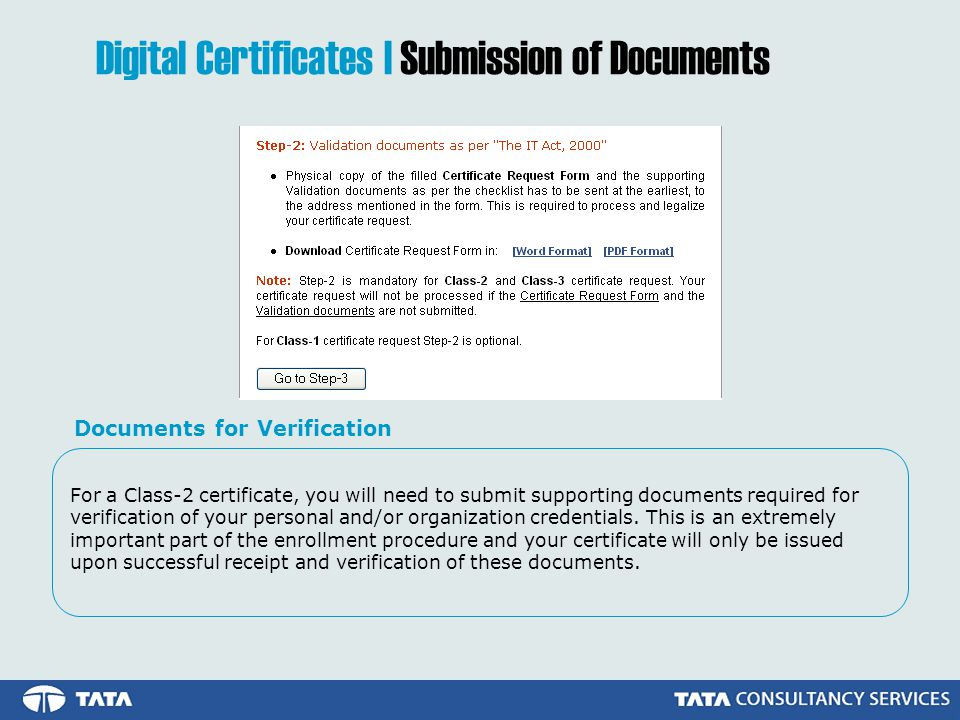 For a Class-2 certificate, you will need to submit supporting documents required for verification of your personal and/or organization credentials.