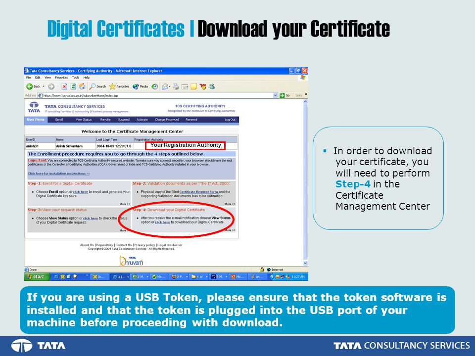 Your Registration Authority In order to download your certificate, you will need to perform Step-4 in the Certificate Management Center Digital Certificates | Download your Certificate If you are using a USB Token, please ensure that the token software is installed and that the token is plugged into the USB port of your machine before proceeding with download.