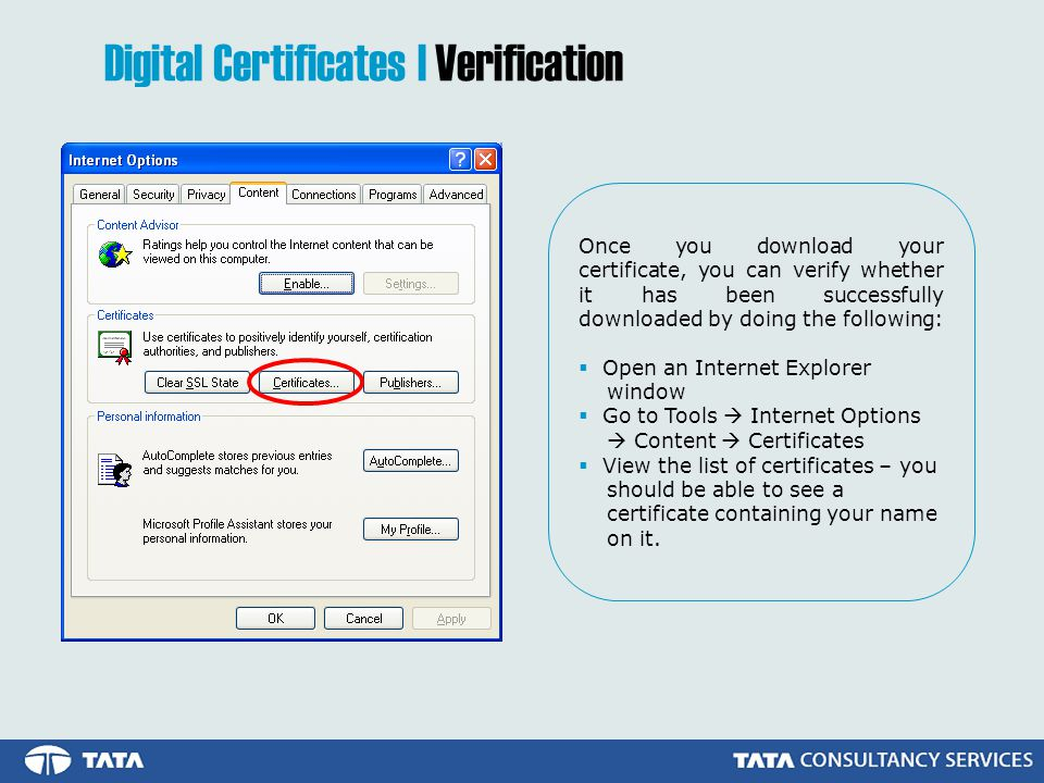 Once you download your certificate, you can verify whether it has been successfully downloaded by doing the following: Open an Internet Explorer window Go to Tools Internet Options Content Certificates View the list of certificates – you should be able to see a certificate containing your name on it.