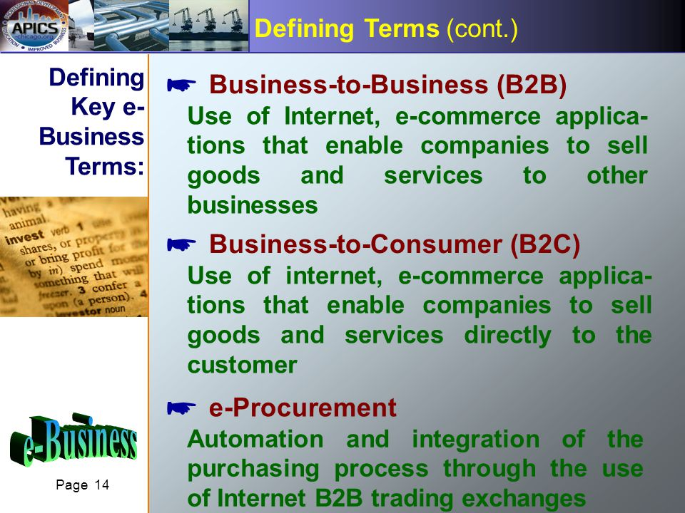 Page 14 Defining Terms (cont.) Business-to-Business (B2B) Use of Internet, e-commerce applica- tions that enable companies to sell goods and services to other businesses Business-to-Consumer (B2C) Use of internet, e-commerce applica- tions that enable companies to sell goods and services directly to the customer e-Procurement Automation and integration of the purchasing process through the use of Internet B2B trading exchanges Defining Key e- Business Terms: