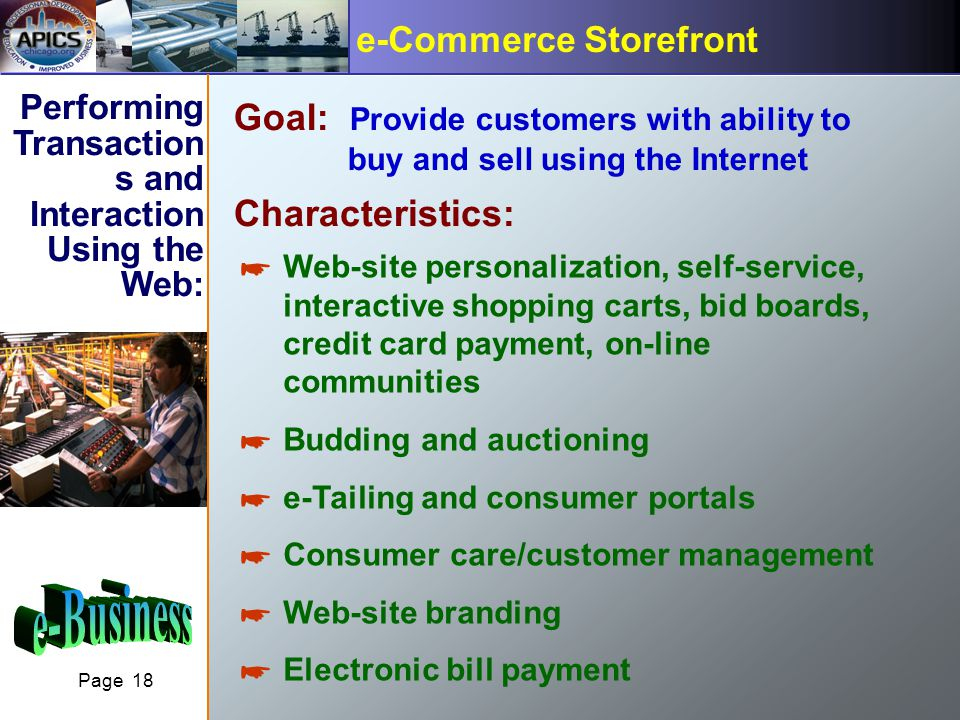 Page 18 e-Commerce Storefront Performing Transaction s and Interaction Using the Web: Goal: Provide customers with ability to buy and sell using the Internet Characteristics: Web-site personalization, self-service, interactive shopping carts, bid boards, credit card payment, on-line communities Budding and auctioning e-Tailing and consumer portals Consumer care/customer management Web-site branding Electronic bill payment