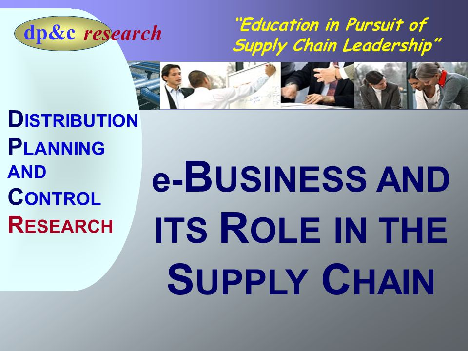 Page 2 Education in Pursuit of Supply Chain Leadership research dp&c D ISTRIBUTION P LANNING AND C ONTROL R ESEARCH e- B USINESS AND ITS R OLE IN THE S UPPLY C HAIN