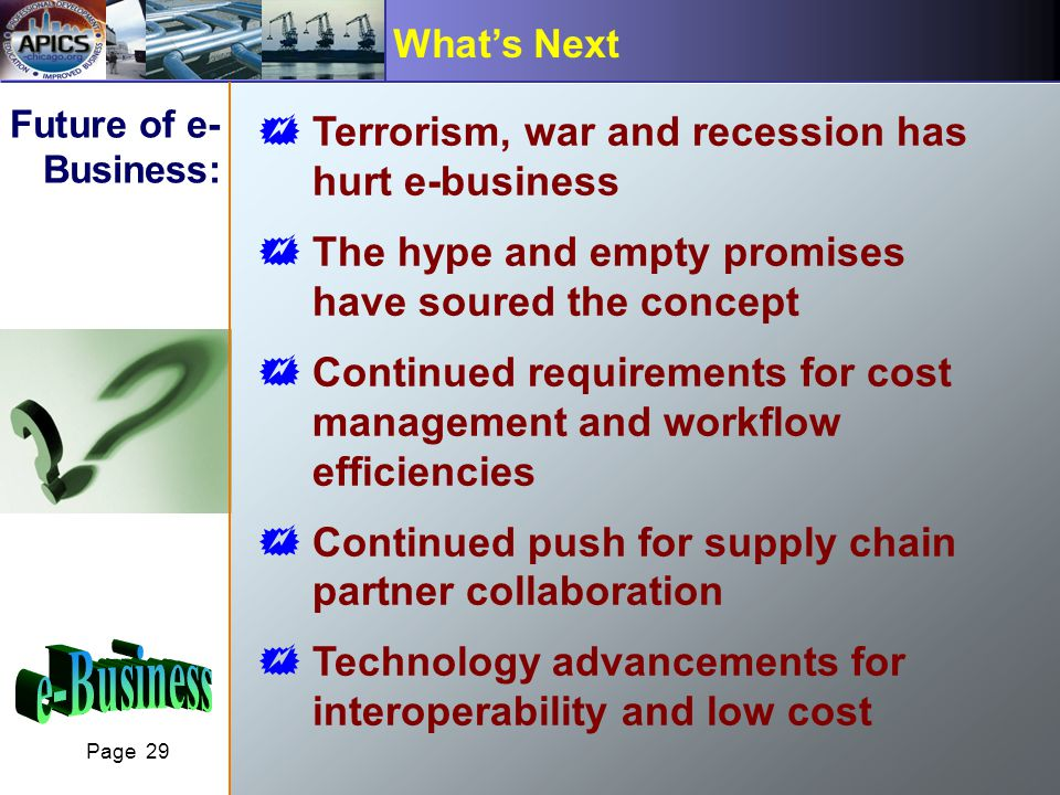 Page 29 Whats Next Future of e- Business: Terrorism, war and recession has hurt e-business The hype and empty promises have soured the concept Continued requirements for cost management and workflow efficiencies Continued push for supply chain partner collaboration Technology advancements for interoperability and low cost