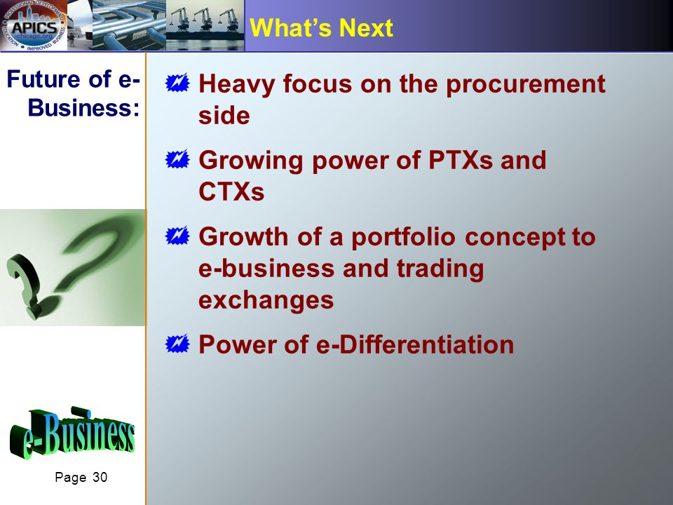 Page 30 Whats Next Future of e- Business: Heavy focus on the procurement side Growing power of PTXs and CTXs Growth of a portfolio concept to e-business and trading exchanges Power of e-Differentiation