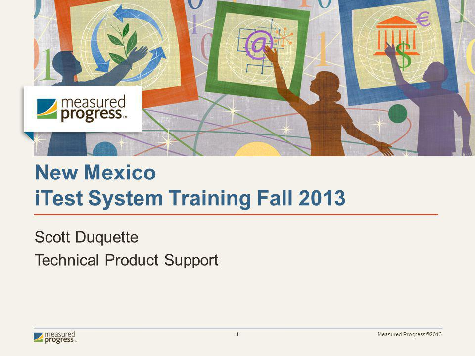 Measured Progress ©2013 1 New Mexico iTest System Training Fall 2013 Scott Duquette Technical Product Support