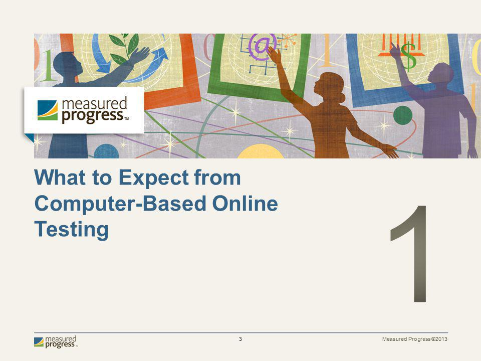 Measured Progress ©2013 3 What to Expect from Computer-Based Online Testing