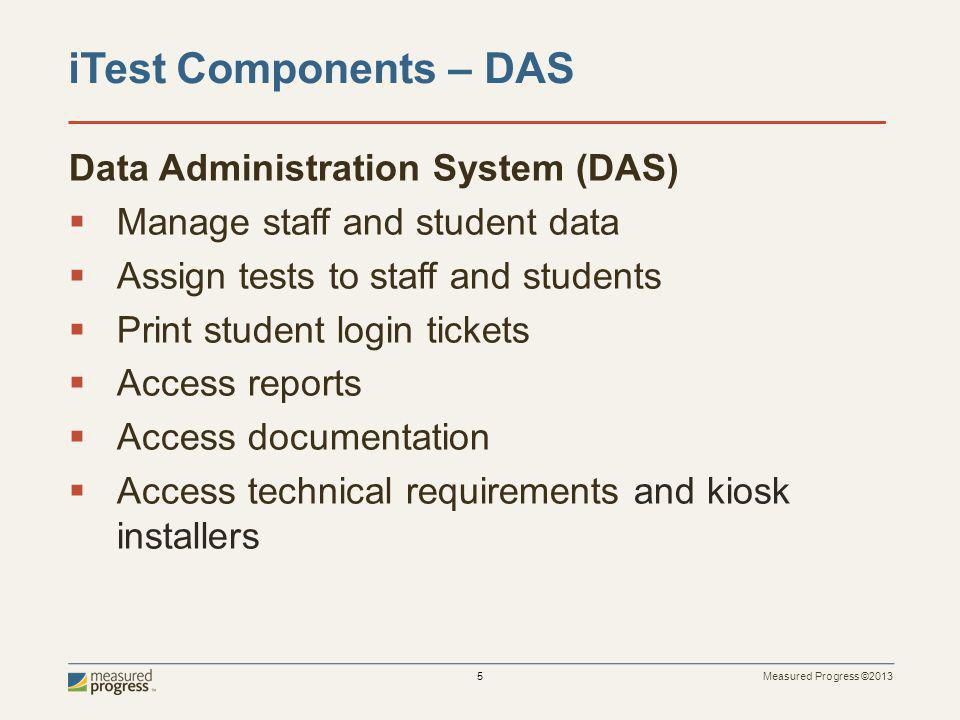 Measured Progress ©2013 5 Data Administration System (DAS) Manage staff and student data Assign tests to staff and students Print student login tickets Access reports Access documentation Access technical requirements and kiosk installers iTest Components – DAS
