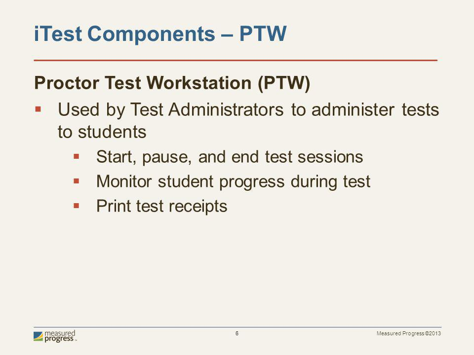 Measured Progress ©2013 6 Proctor Test Workstation (PTW) Used by Test Administrators to administer tests to students Start, pause, and end test sessions Monitor student progress during test Print test receipts iTest Components – PTW