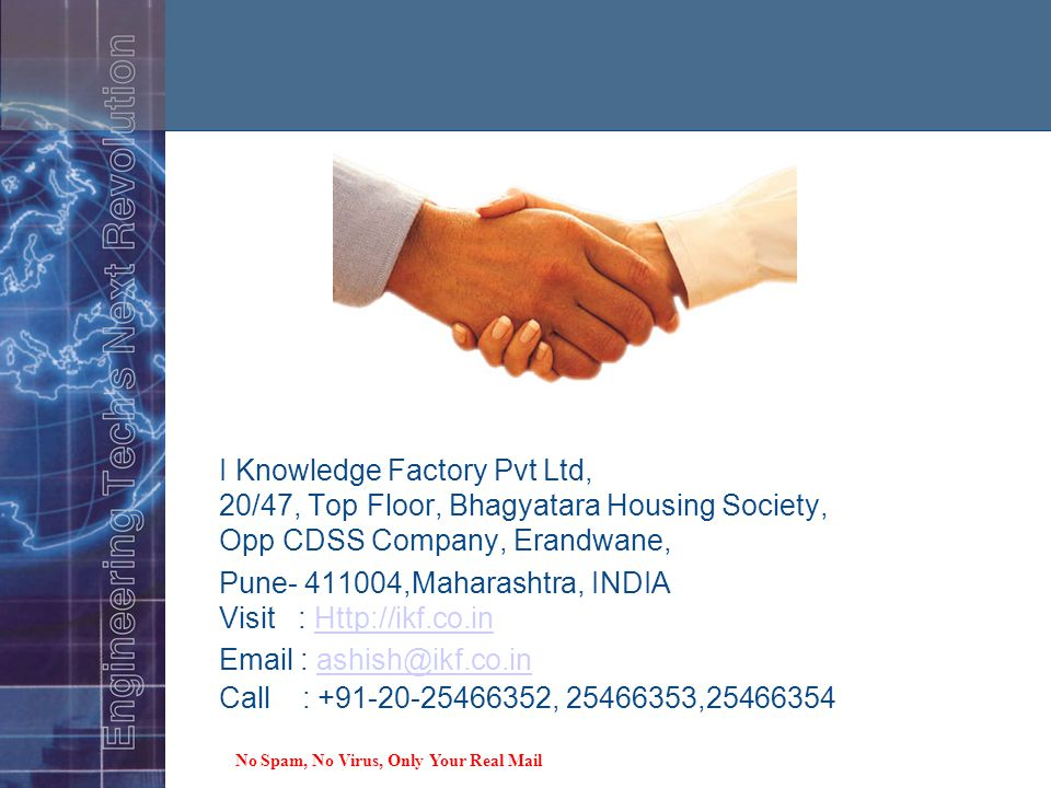Our Location I Knowledge Factory Pvt Ltd, 20/47, Top Floor, Bhagyatara Housing Society, Opp CDSS Company, Erandwane, Pune- 411004,Maharashtra, INDIA Visit : Http://ikf.co.inHttp://ikf.co.in Email : ashish@ikf.co.in Call : +91-20-25466352, 25466353,25466354ashish@ikf.co.in No Spam, No Virus, Only Your Real Mail