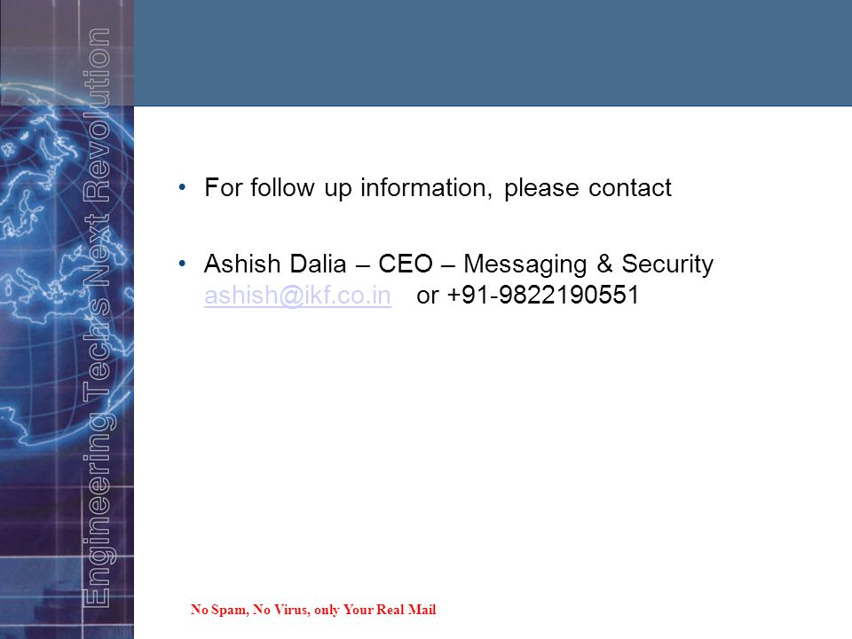 Thank you for your time For follow up information, please contact Ashish Dalia – CEO – Messaging & Security ashish@ikf.co.in or +91-9822190551 ashish@ikf.co.in No Spam, No Virus, only Your Real Mail