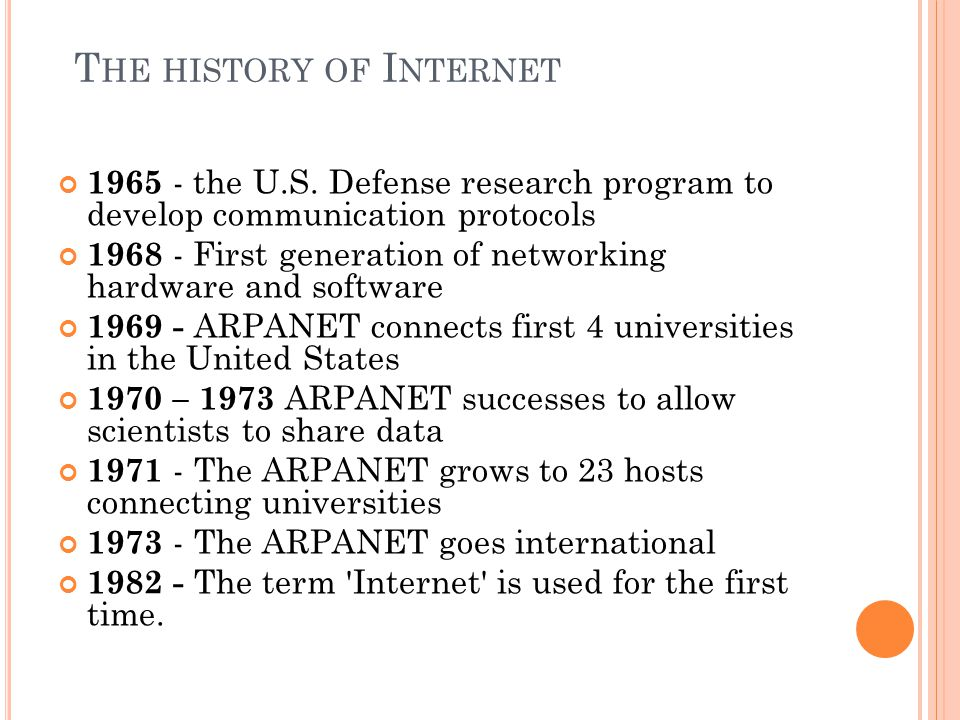 1965 - the U.S. Defense research program to develop communication protocols 1968 - First generation of networking hardware and software 1969 - ARPANET