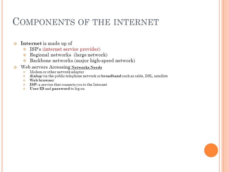 C OMPONENTS OF THE INTERNET Internet is made up of ISP's (internet service provider) Regional networks (large network) Backbone networks (major high-s