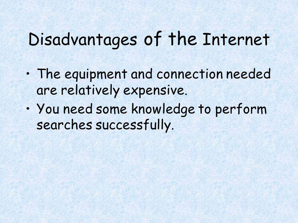 Disadvantages of the Internet The equipment and connection needed are relatively expensive.