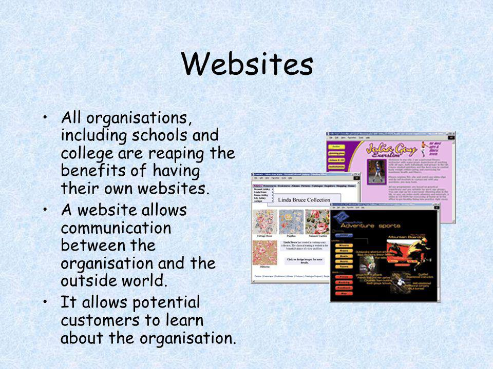 Websites All organisations, including schools and college are reaping the benefits of having their own websites. A website allows communication betwee