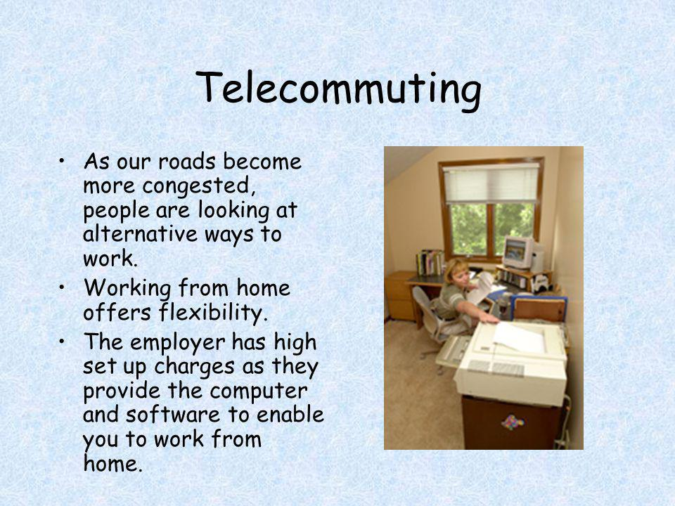 Telecommuting As our roads become more congested, people are looking at alternative ways to work. Working from home offers flexibility. The employer h