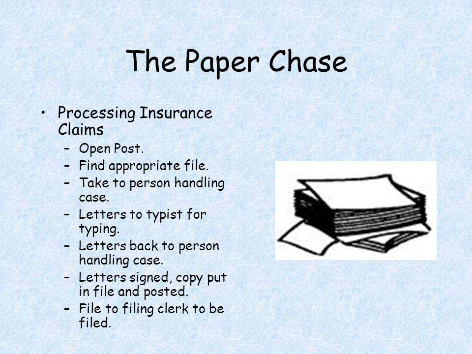 The Paper Chase Processing Insurance Claims –Open Post. –Find appropriate file. –Take to person handling case. –Letters to typist for typing. –Letters