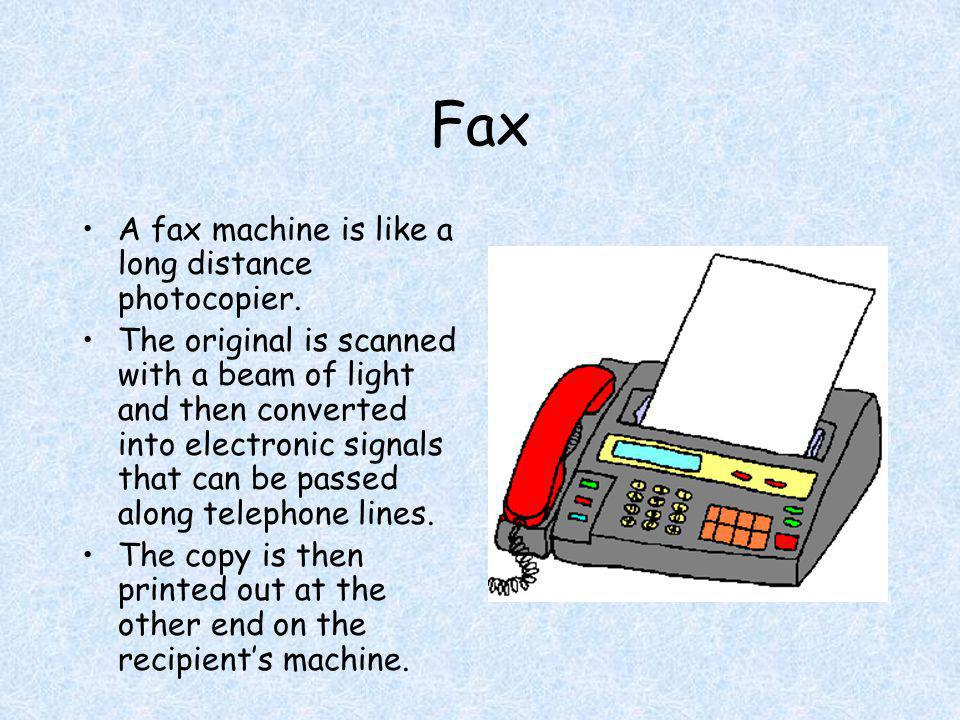 Fax A fax machine is like a long distance photocopier.