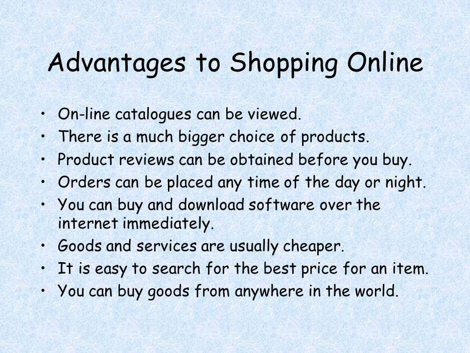 Advantages to Shopping Online On-line catalogues can be viewed. There is a much bigger choice of products. Product reviews can be obtained before you