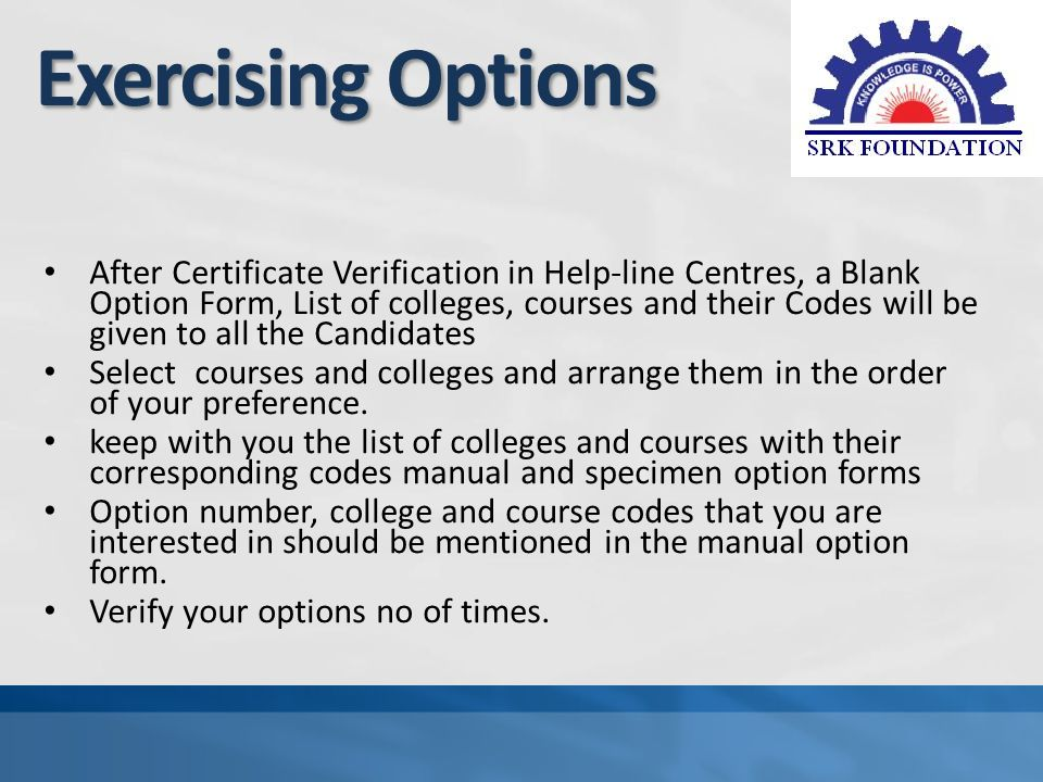 Exercising Options After Certificate Verification in Help-line Centres, a Blank Option Form, List of colleges, courses and their Codes will be given to all the Candidates Select courses and colleges and arrange them in the order of your preference.