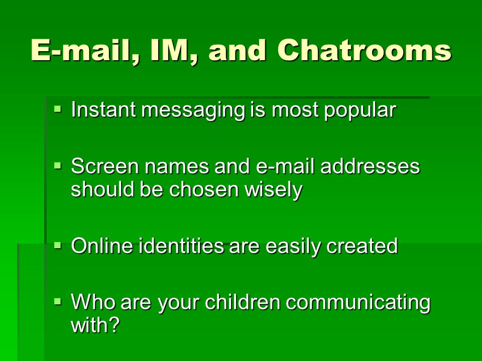E-mail, IM, and Chatrooms Instant messaging is most popular Instant messaging is most popular Screen names and e-mail addresses should be chosen wisel