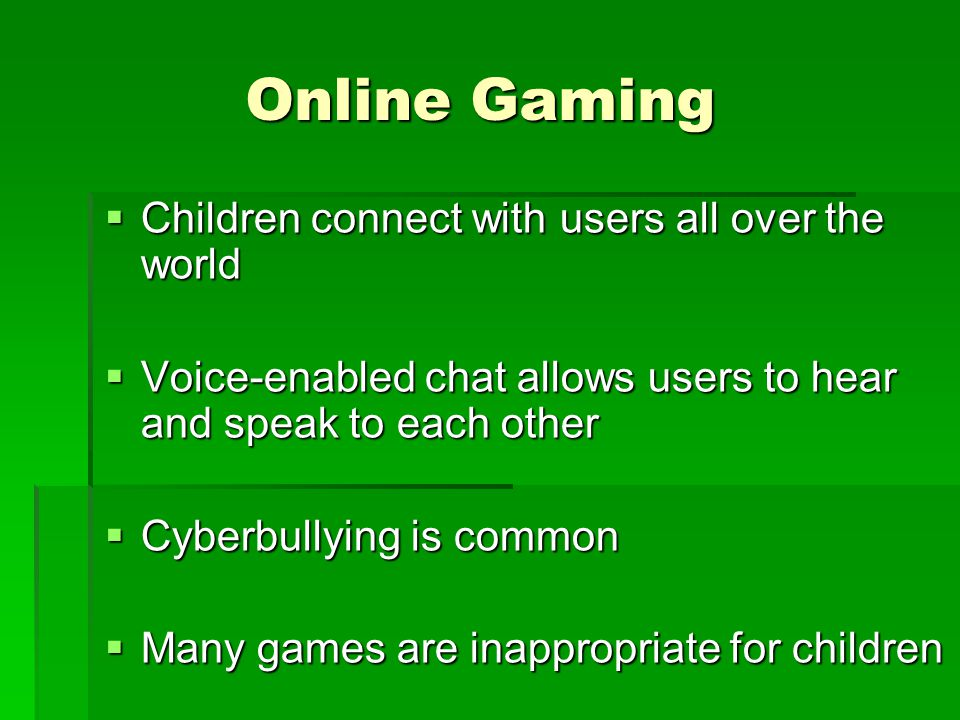 Online Gaming Children connect with users all over the world Children connect with users all over the world Voice-enabled chat allows users to hear an