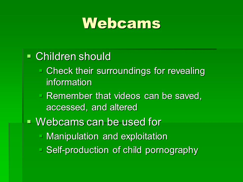 Webcams Children should Children should Check their surroundings for revealing information Check their surroundings for revealing information Remember