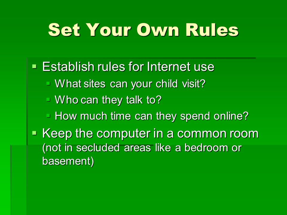 Set Your Own Rules Establish rules for Internet use Establish rules for Internet use What sites can your child visit? What sites can your child visit?