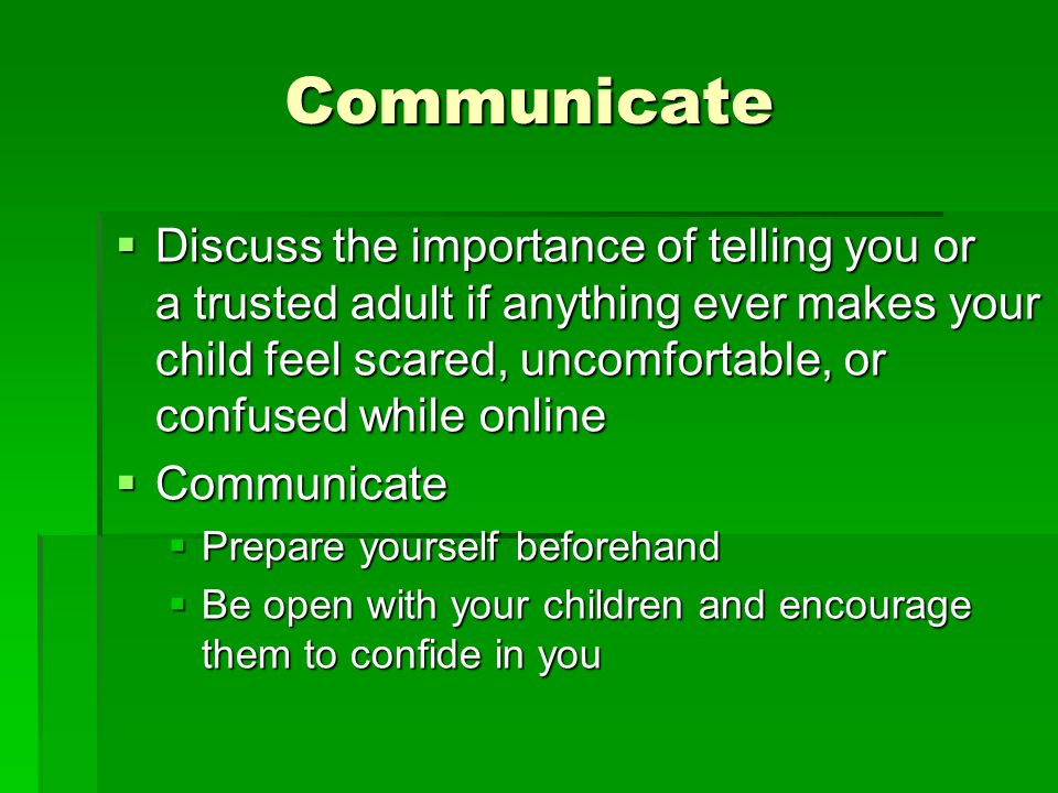 Communicate Discuss the importance of telling you or a trusted adult if anything ever makes your child feel scared, uncomfortable, or confused while o