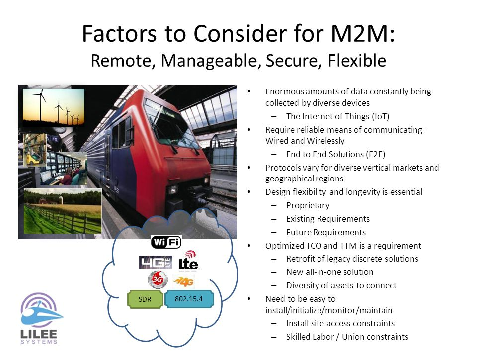 Factors to Consider for M2M: Remote, Manageable, Secure, Flexible Enormous amounts of data constantly being collected by diverse devices – The Internet of Things (IoT) Require reliable means of communicating – Wired and Wirelessly – End to End Solutions (E2E) Protocols vary for diverse vertical markets and geographical regions Design flexibility and longevity is essential – Proprietary – Existing Requirements – Future Requirements Optimized TCO and TTM is a requirement – Retrofit of legacy discrete solutions – New all-in-one solution – Diversity of assets to connect Need to be easy to install/initialize/monitor/maintain – Install site access constraints – Skilled Labor / Union constraints SDR 802.15.4
