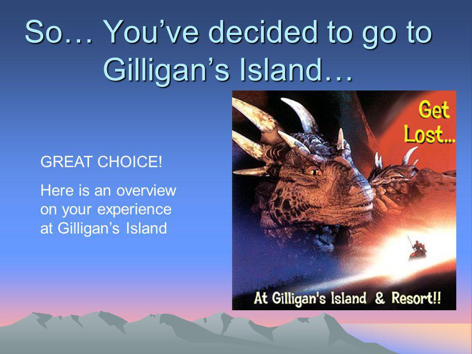 So… Youve decided to go to Gilligans Island… GREAT CHOICE.